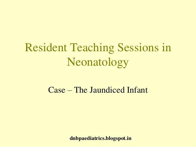 Resident Teaching Sessions in Neonatology Case – The Jaundiced Infant dnbpaediatrics.blogspot.in