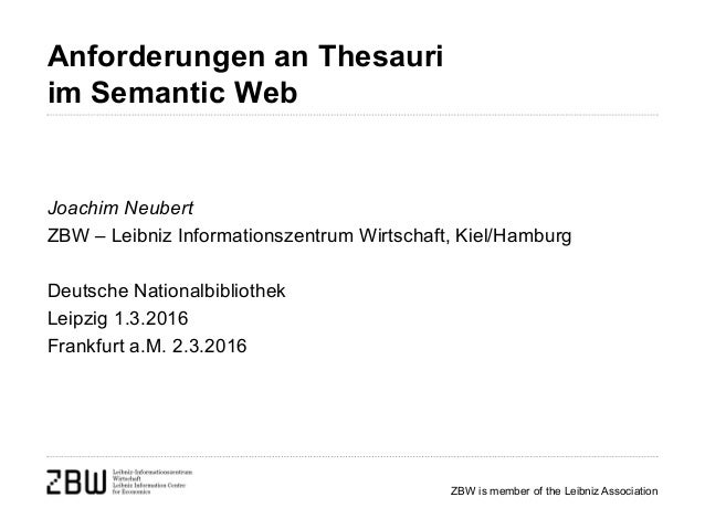 ZBW is member of the Leibniz Association Anforderungen an Thesauri im Semantic Web Joachim Neubert ZBW – Leibniz Informati...