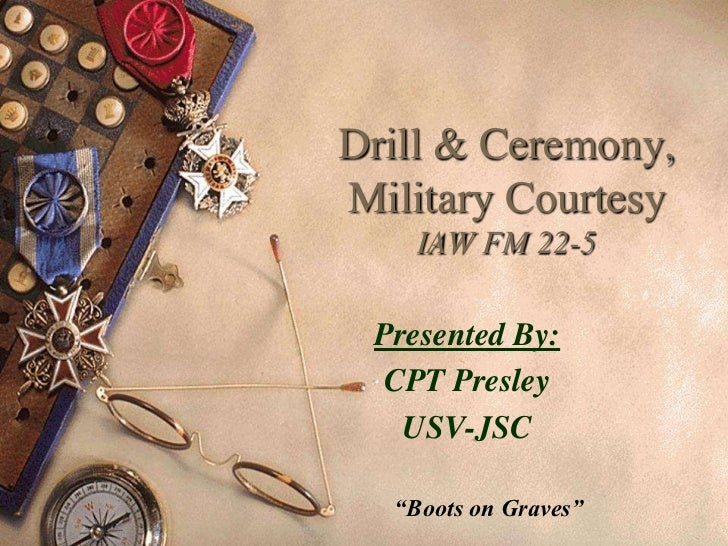 """Drill & Ceremony,Military Courtesy    IAW FM 22-5 Presented By:  CPT Presley   USV-JSC  """"Boots on Graves"""""""