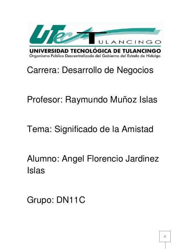 0  Carrera: Desarrollo de Negocios  Profesor: Raymundo Muñoz Islas  Tema: Significado de la Amistad  Alumno: Angel Florenc...