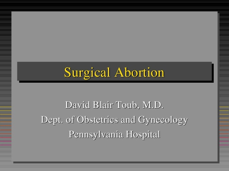 Surgical Abortion David Blair Toub, M.D. Dept. of Obstetrics and Gynecology Pennsylvania Hospital