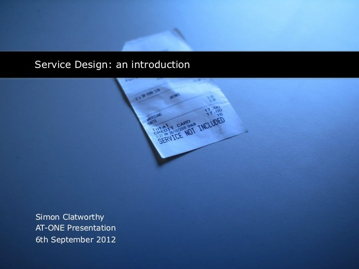 Service Design: an introductionSimon ClatworthyAT-ONE Presentation6th September 2012