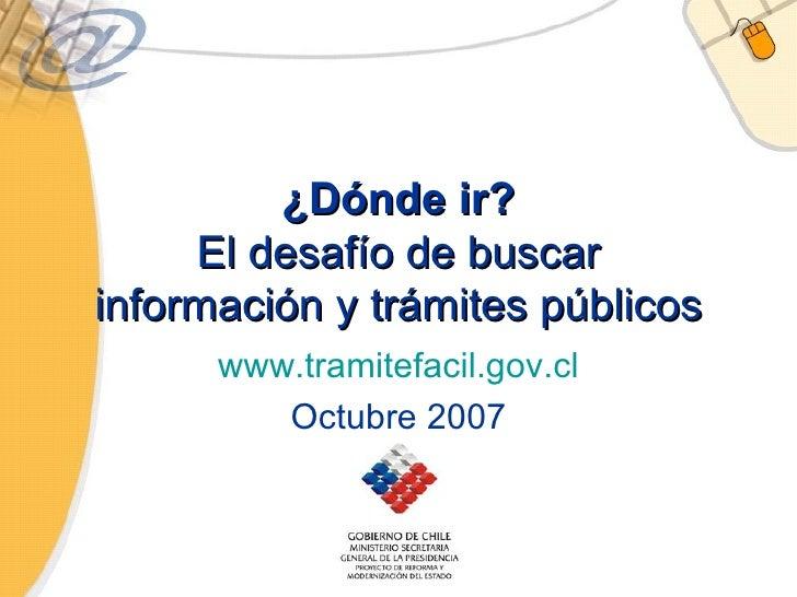 ¿Dónde ir? El desafío de buscar información y trámites públicos www.tramitefacil.gov.cl Octubre 2007