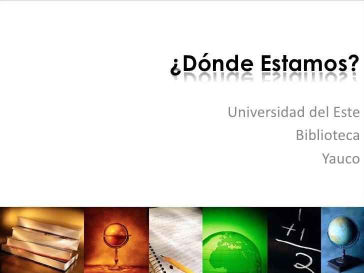 ¿DóndeEstamos?<br />Universidad del Este<br />Biblioteca<br />Yauco<br />