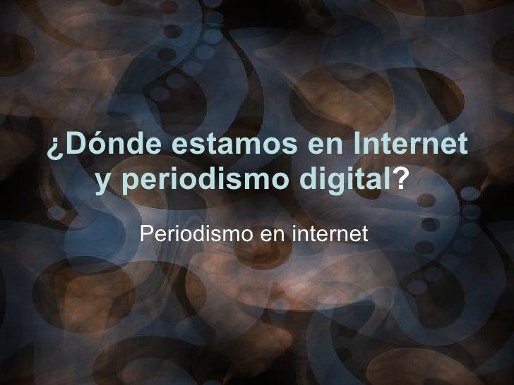 ¿Dónde estamos en Internet y periodismo digital ?   Periodismo en internet