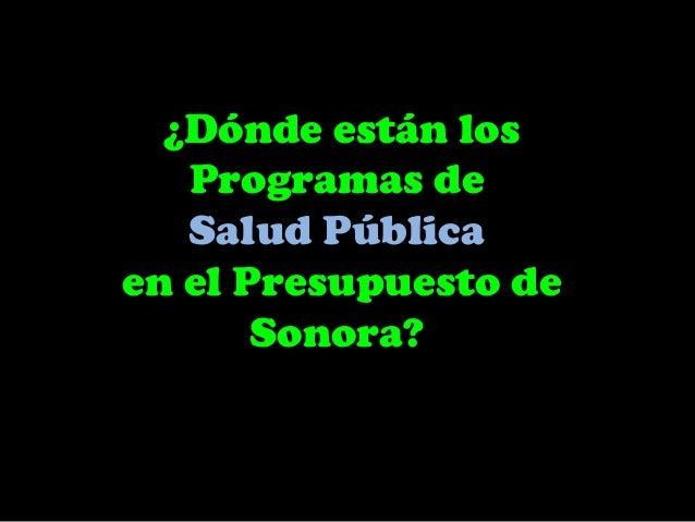 ¿Dónde están los   Programas de   Salud Públicaen el Presupuesto de       Sonora?