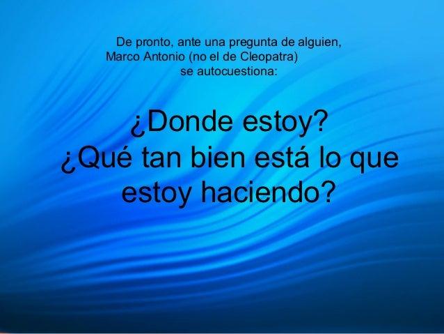 De pronto, ante una pregunta de alguien,   Marco Antonio (no el de Cleopatra)               se autocuestiona:    ¿Donde es...