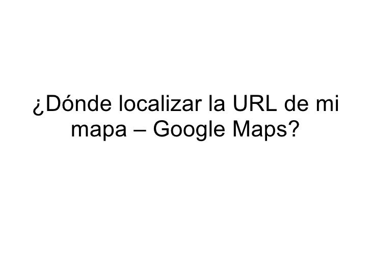 ¿Dónde localizar la URL de mi    mapa – Google Maps?