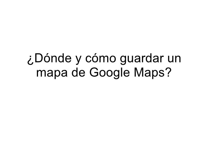 ¿Dónde y cómo guardar un  mapa de Google Maps?
