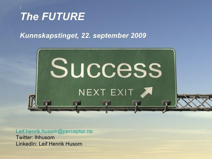 : The FUTURE   Kunnskapstinget, 22. september 2009 [email_address]   Twitter: lhhusom LinkedIn: Leif Henrik Husom