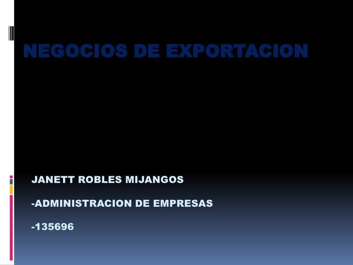 NEGOCIOS DE EXPORTACION<br />JANETT ROBLES MIJANGOS<br />-ADMINISTRACION DE EMPRESAS<br />-135696<br />
