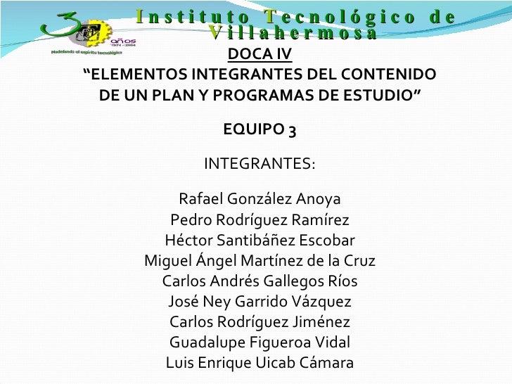 """DOCA IV """" ELEMENTOS INTEGRANTES DEL CONTENIDO DE UN PLAN Y PROGRAMAS DE ESTUDIO"""" EQUIPO 3 INTEGRANTES: Rafael González Ano..."""