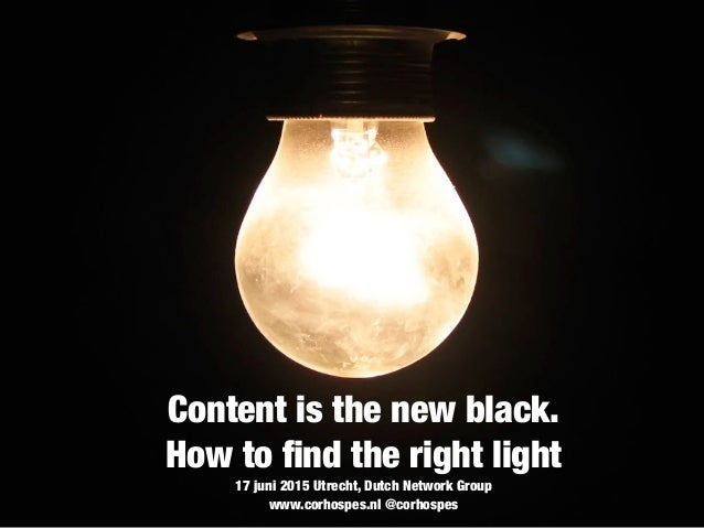 Content is the new black. How to find the right light 17 juni 2015 Utrecht, Dutch Network Group www.corhospes.nl @corhospes