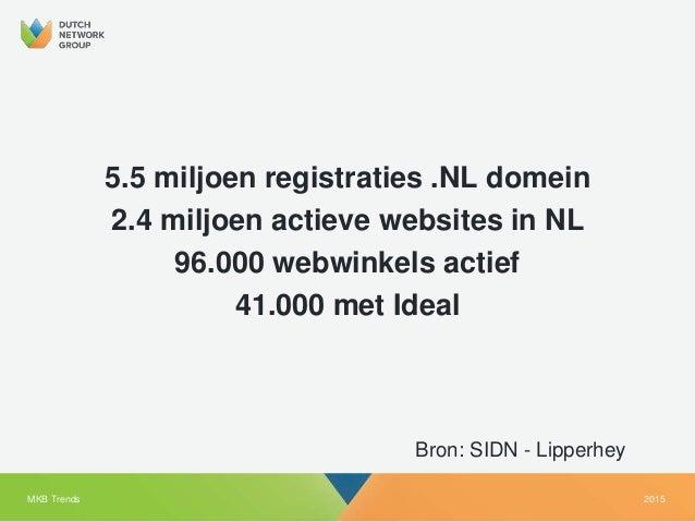 2015MKB Trends Bron: SIDN - Lipperhey 5.5 miljoen registraties .NL domein 2.4 miljoen actieve websites in NL 96.000 webwin...