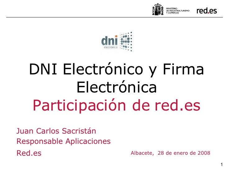 Albacete,  28 de enero de 2008 DNI Electrónico y Firma Electrónica Participación de red.es Juan Carlos Sacristán Responsab...