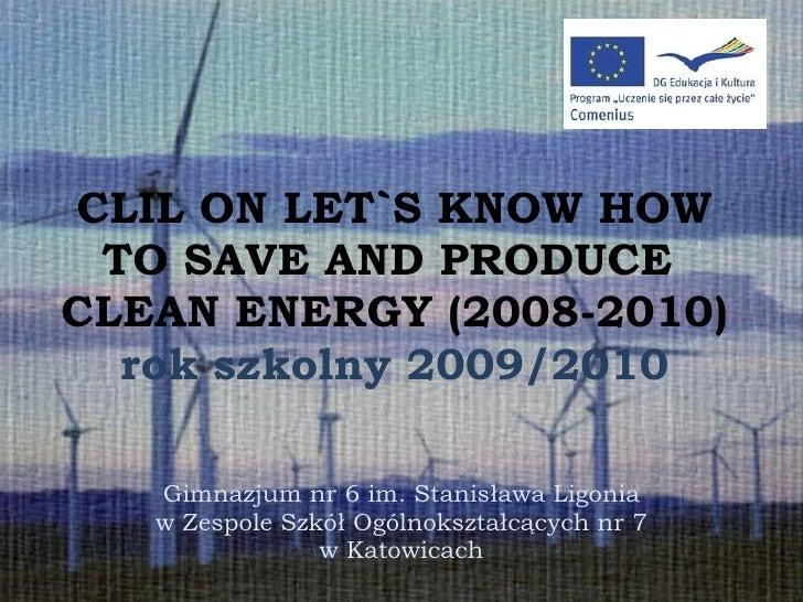 CLIL ON LET`S KNOW HOW TO SAVE AND PRODUCE  CLEAN ENERGY (2008-2010) rok szkolny 2009/2010 Gimnazjum nr 6 im. Stanisława L...