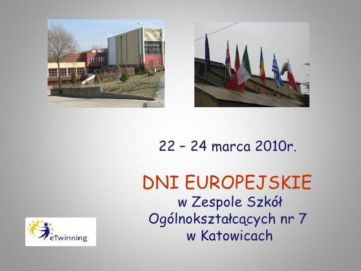 22 – 24 marca 2010r.  DNI EUROPEJSKIE  w Zespole Szkół Ogólnokształcących nr 7  w Katowicach