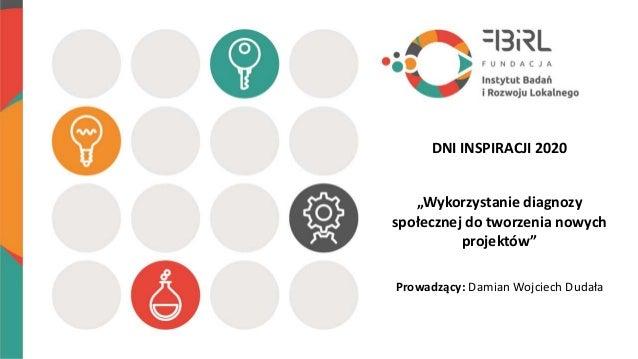 """""""Wykorzystanie diagnozy społecznej do tworzenia nowych projektów"""" Prowadzący: Damian Wojciech Dudała DNI INSPIRACJI 2020"""