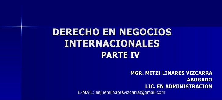 DERECHO EN NEGOCIOS INTERNACIONALES PARTE IV MGR. MITZI LINARES VIZCARRA ABOGADO LIC. EN ADMINISTRACION E-MAIL: esjuemlina...
