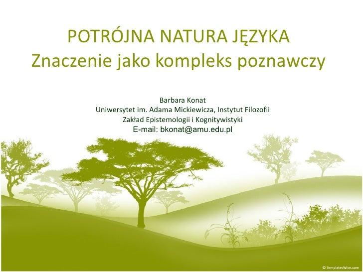 POTRÓJNA NATURA JĘZYKA Znaczenie jako kompleks poznawczy Barbara Konat Uniwersytet im. Adama Mickiewicza, Instytut Filozof...