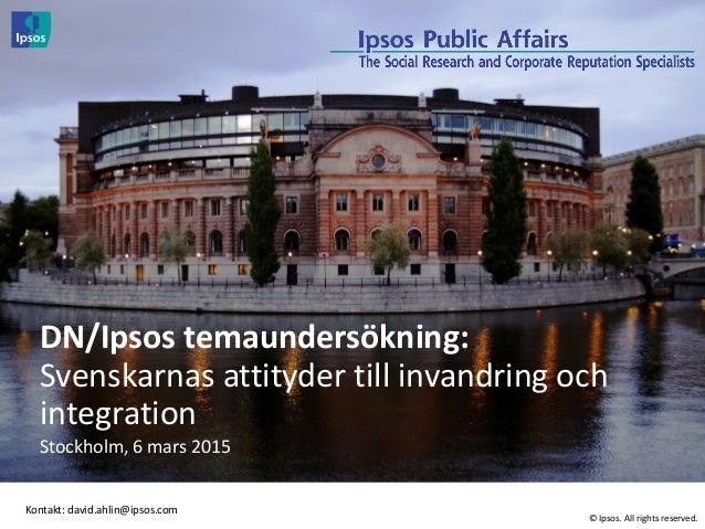© 2014 Ipsos. All rights reserved DN/Ipsos temaundersökning: Svenskarnas attityder till invandring och integration Stockho...
