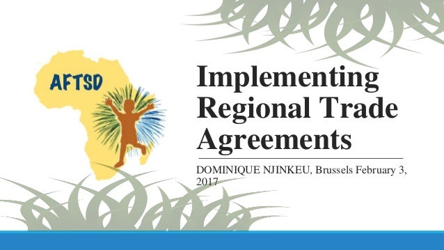 Implementing Regional Trade Agreements DOMINIQUE NJINKEU, Brussels February 3, 2017