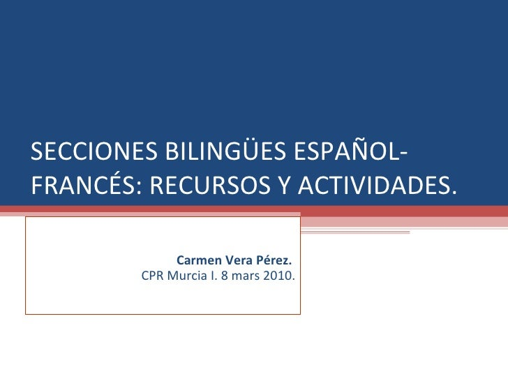 SECCIONES BILINGÜES ESPAÑOL-FRANCÉS: RECURSOS Y ACTIVIDADES. Carmen Vera Pérez.  CPR Murcia I. 8 mars 2010.