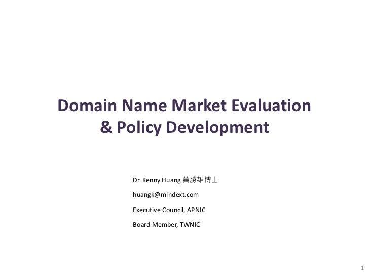 Domain Name Market Evaluation    & Policy Development        Dr. Kenny Huang 黃勝雄博士        huangk@mindext.com        Execut...