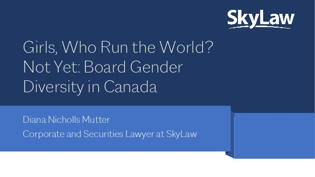 Girls, Who Run the World? Not Yet: Board Gender Diversity in Canada Diana Nicholls Mutter Corporate and Securities Lawyer ...
