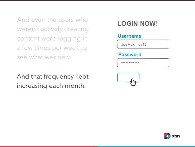 And even the users who weren't actively creating content were logging in a few times per week to see what was new.  LOGIN ...
