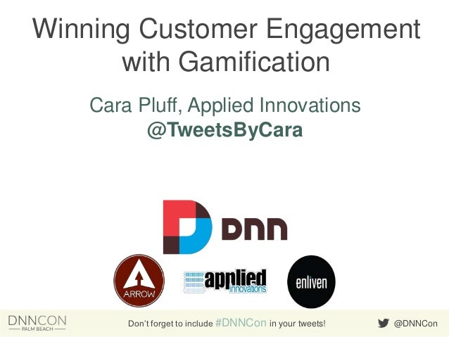 Winning Customer Engagement with Gamification Cara Pluff, Applied Innovations @TweetsByCara  Don't forget to include #DNNC...