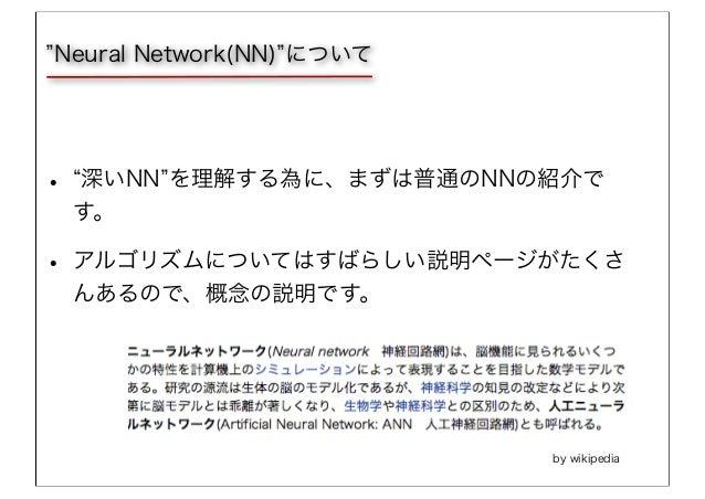 • 深いNN を理解する為に、まずは普通のNNの紹介で す。 • アルゴリズムについてはすばらしい説明ページがたくさ んあるので、概念の説明です。 Neural Network(NN) について by wikipedia