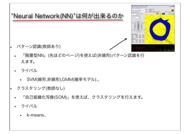 Neural Network(NN) は何が出来るのか • パターン認識(教師あり) • 「階層型NN」(先ほどのページ)を使えば(非線形)パターン認識を行 えます。 • ライバル • SVM(線形,非線形),GMM(確率モデル)... • ク...
