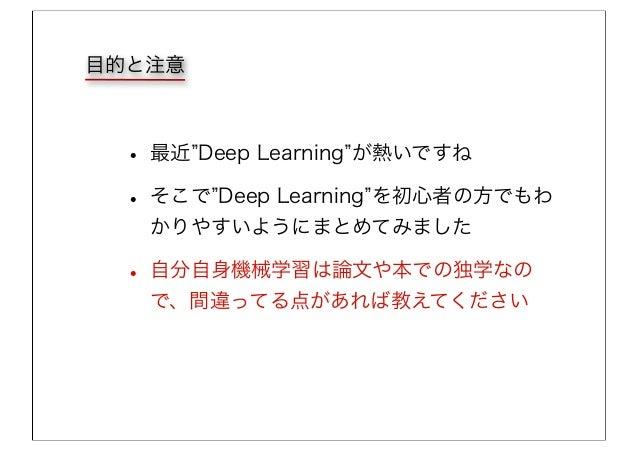 目的と注意 • 最近 Deep Learning が熱いですね • そこで Deep Learning を初心者の方でもわ かりやすいようにまとめてみました • 自分自身機械学習は論文や本での独学なの で、間違ってる点があれば教えてください
