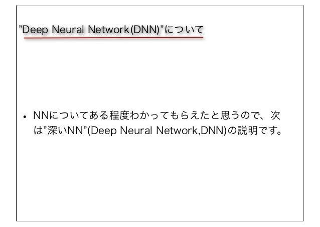• NNについてある程度わかってもらえたと思うので、次 は 深いNN (Deep Neural Network,DNN)の説明です。 Deep Neural Network(DNN) について