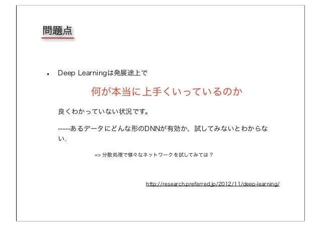 • Deep Learningは発展途上で 何が本当に上手くいっているのか 良くわかっていない状況です。 -----あるデータにどんな形のDNNが有効か、試してみないとわからな い. => 分散処理で様々なネットワークを試してみては? 問題点 ...