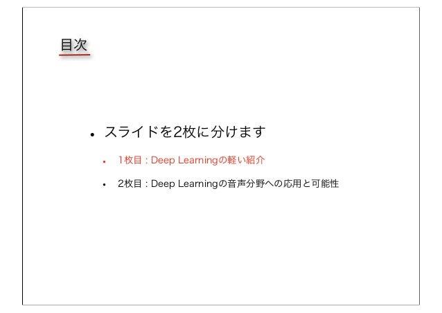 目次 • スライドを2枚に分けます • 1枚目 : Deep Learningの軽い紹介 • 2枚目 : Deep Learningの音声分野への応用と可能性