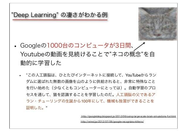 • Googleの1000台のコンピュータが3日間、 Youtubeの動画を見続けることで ネコの概念 を自 動的に学習した • この人工頭脳は、ひとたびインターネットに接続して、YouTubeからラン ダムに選ばれた無数の画像を山のように供給...