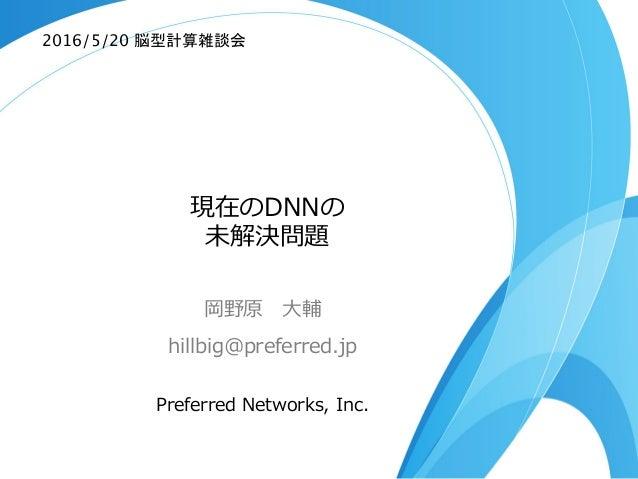 現在のDNNの 未解決問題 岡野原 ⼤大輔 hillbig@preferred.jp Preferred Networks, Inc. 2016/5/20 脳型計算雑談会