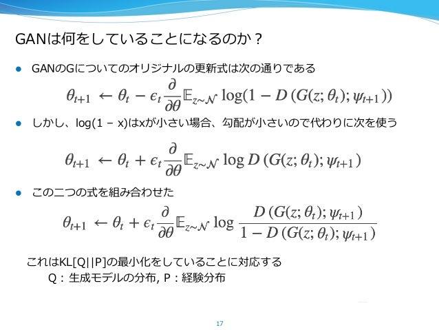 GANは何をしていることになるのか? l GANのGについてのオリジナルの更更新式は次の通りである l しかし、log(1 – x)はxが⼩小さい場合、勾配が⼩小さいので代わりに次を使う l この⼆二つの式を組み合わせた  こ...