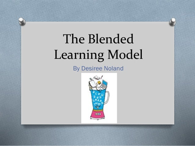 The Blended Learning Model By Desiree Noland