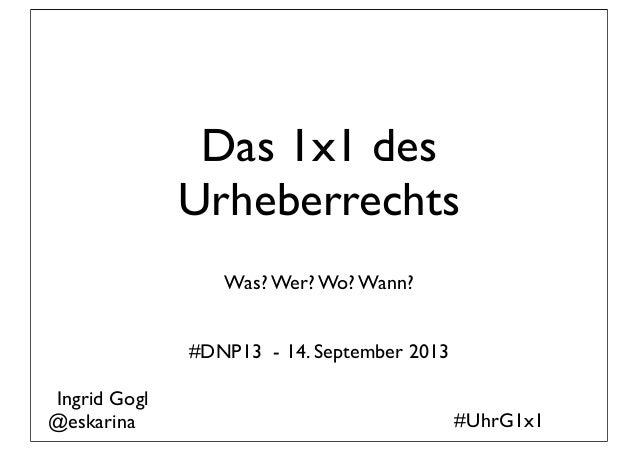 Das 1x1 des Urheberrechts Was? Wer? Wo? Wann? #DNP13 - 14. September 2013 #UhrG1x1 Ingrid Gogl @eskarina