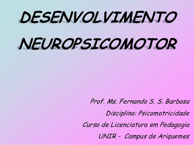 DESENVOLVIMENTO NEUROPSICOMOTOR Prof. Ms. Fernando S. S. Barbosa Disciplina: Psicomotricidade Curso de Licenciatura em Ped...