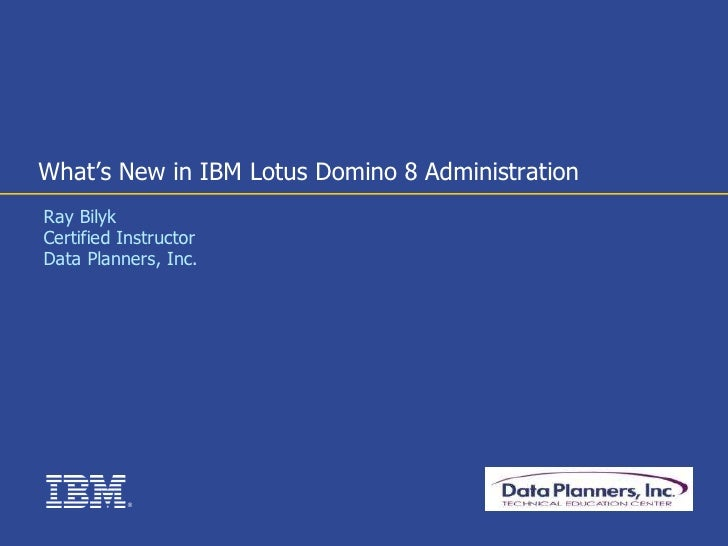 What's New in IBM Lotus Domino 8 Administration Ray Bilyk Certified Instructor Data Planners, Inc.               ®