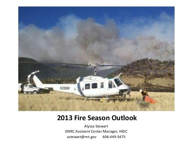 2013 Fire Season OutlookAlyssa StewartDNRC Assistant Center Manager, HIDCastewart@mt.gov 406-449-5475