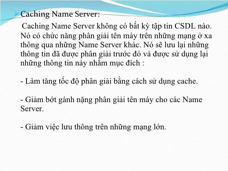 <ul><li>Caching Name Server: </li></ul><ul><li>Caching Name Server không có bất kỳ tập tin CSDL nào. Nó có chức năng phân ...
