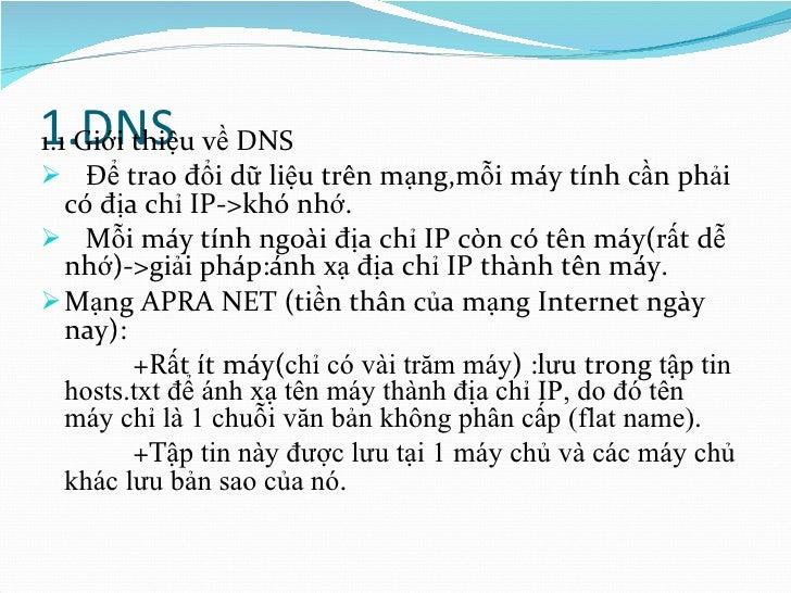 1.DNS <ul><li>1.1 Giới thiệu về DNS </li></ul><ul><li>Để trao đổi dữ liệu trên mạng,mỗi máy tính cần phải có địa chỉ IP->k...