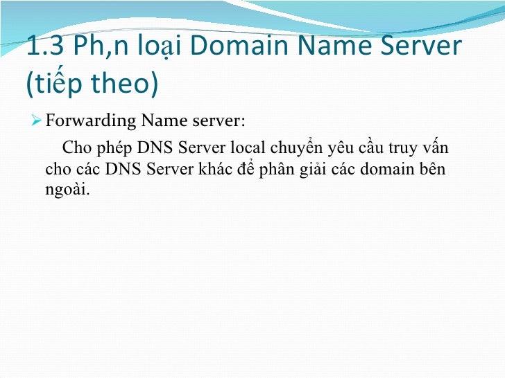 1.3 Phân loại Domain Name Server (tiếp theo) <ul><li>Forwarding Name server: </li></ul><ul><li>C ho phép DNS Server local ...