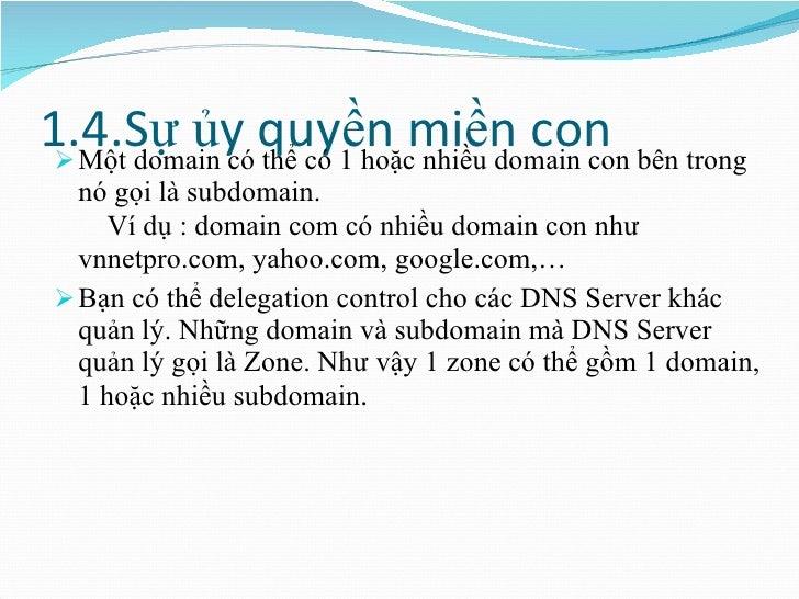 1.4.Sự ủy quyền miền con <ul><li>Một domain có thể có 1 hoặc nhiều domain con bên trong nó gọi là subdomain.   Ví dụ : dom...