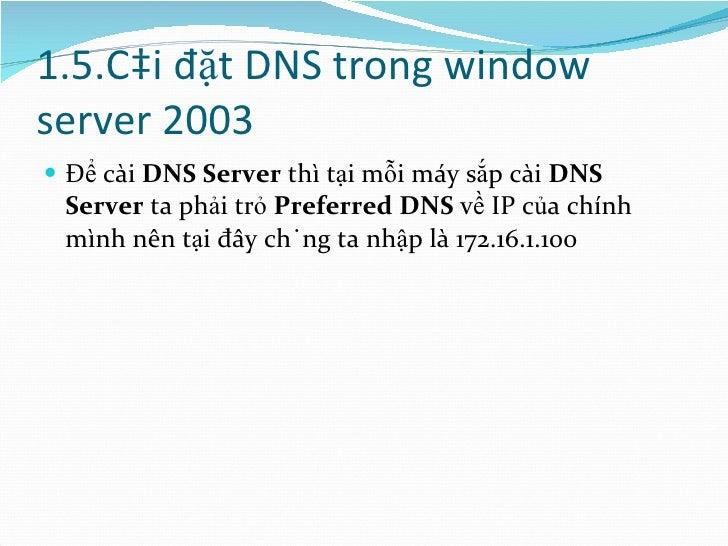 1.5.Cài đặt DNS trong window server 2003 <ul><li>Để cài  DNS Server  thì tại mỗi máy sắp cài  DNS Server  ta phải trỏ  Pre...